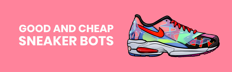 WHAT ARE SOME GOOD AND YET CHEAP SNEAKER BOTS?